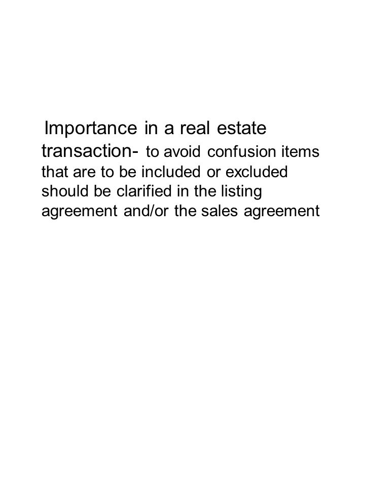 Importance in a real estate transaction- to avoid confusion items that are to be included or excluded should be clarified in the listing agreement and/or the sales agreement