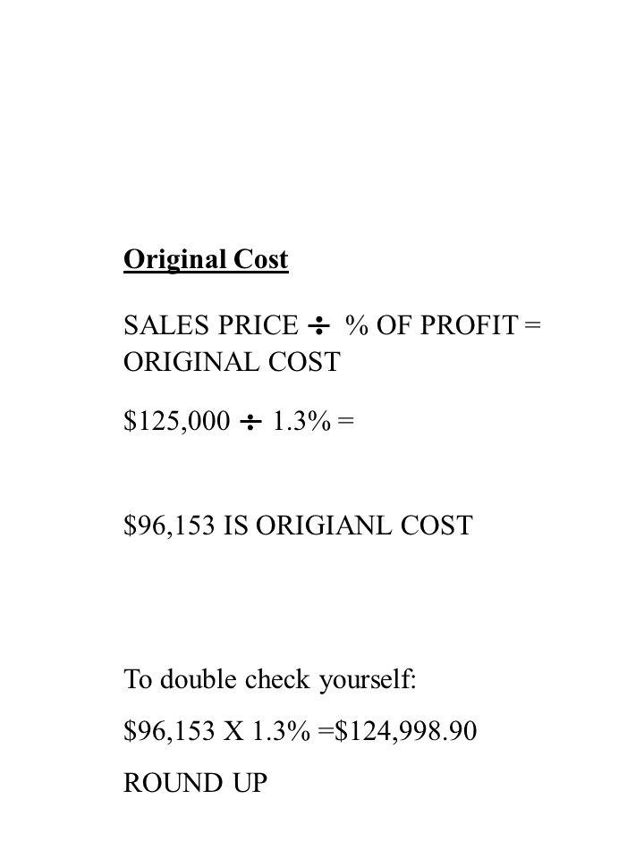 Original Cost SALES PRICE : % OF PROFIT = ORIGINAL COST. $125,000 : 1.3% = $96,153 IS ORIGIANL COST.
