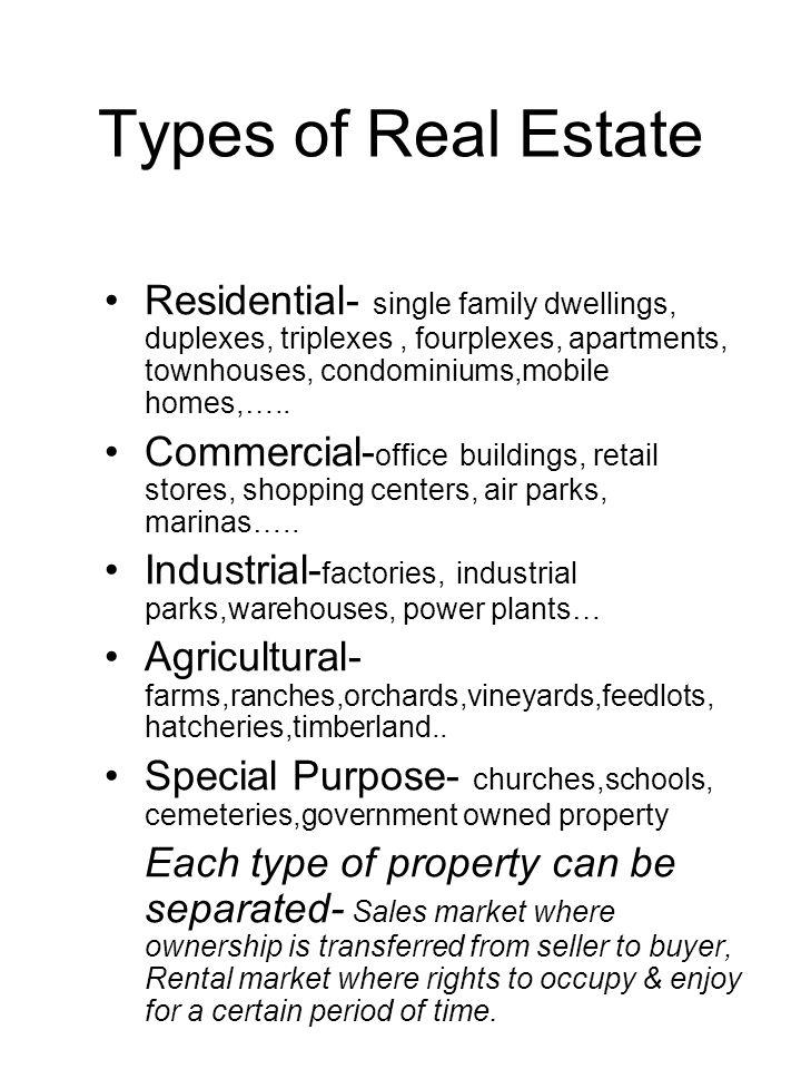 Types of Real Estate Residential- single family dwellings, duplexes, triplexes , fourplexes, apartments, townhouses, condominiums,mobile homes,…..