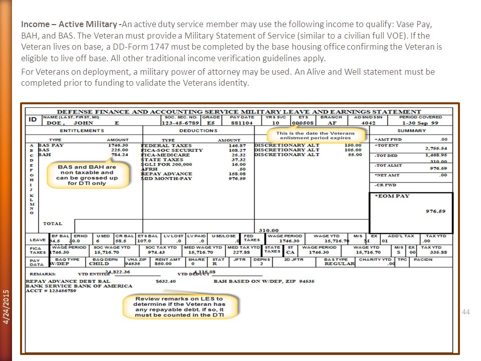 Income – Active Military -An active duty service member may use the following income to qualify: Vase Pay, BAH, and BAS. The Veteran must provide a Military Statement of Service (similar to a civilian full VOE). If the Veteran lives on base, a DD-Form 1747 must be completed by the base housing office confirming the Veteran is eligible to live off base. All other traditional income verification guidelines apply. For Veterans on deployment, a military power of attorney may be used. An Alive and Well statement must be completed prior to funding to validate the Veterans identity.