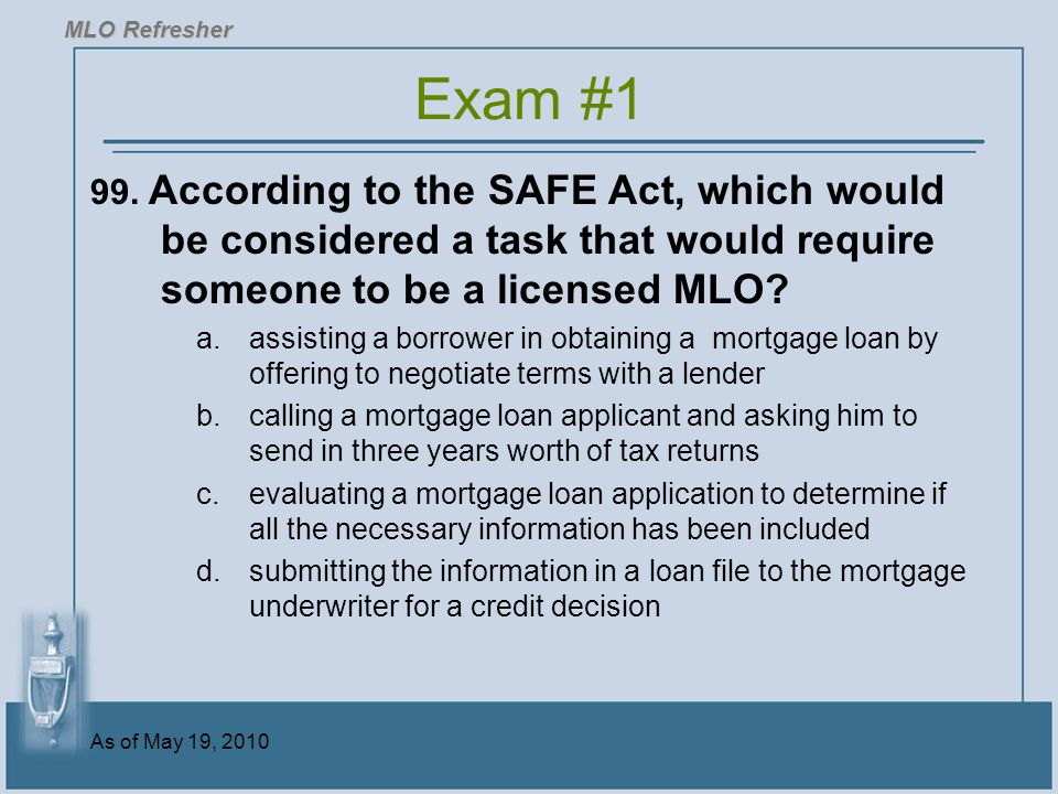 MLO Refresher Exam #1. 99. According to the SAFE Act, which would be considered a task that would require someone to be a licensed MLO