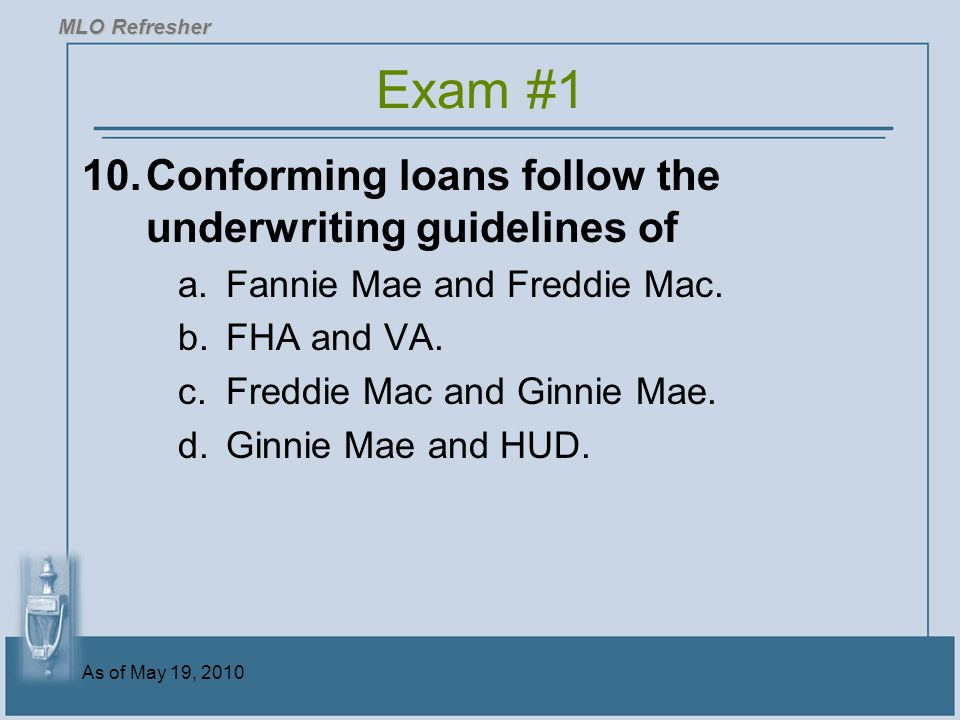 Exam #1 10. Conforming loans follow the underwriting guidelines of