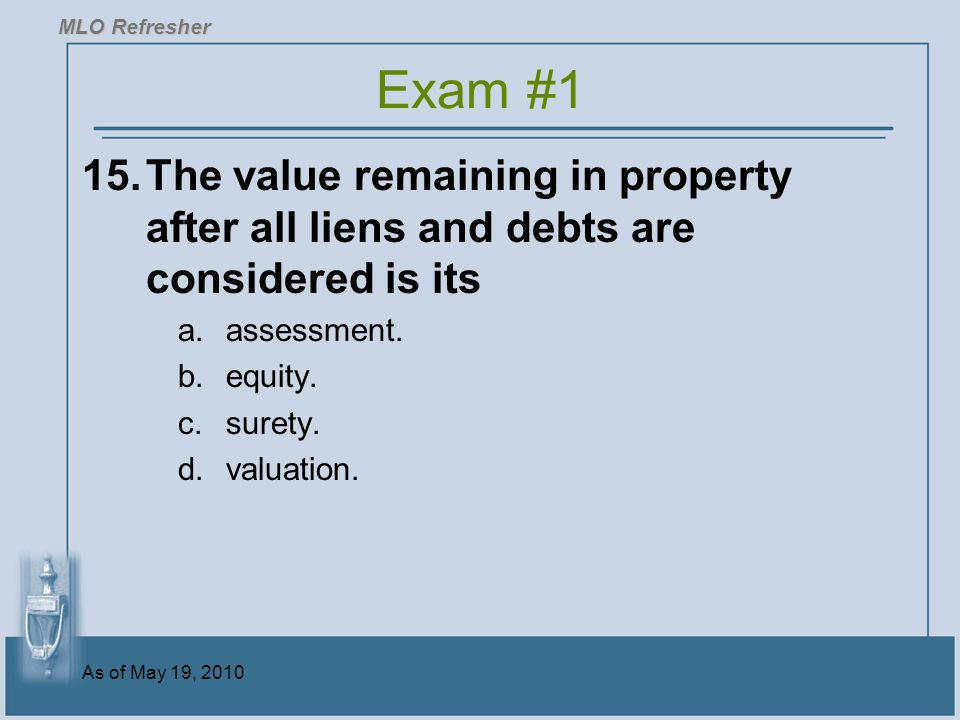MLO Refresher Exam #1. 15. The value remaining in property after all liens and debts are considered is its.