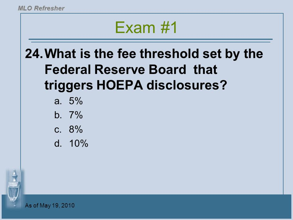 MLO Refresher Exam #1. 24. What is the fee threshold set by the Federal Reserve Board that triggers HOEPA disclosures