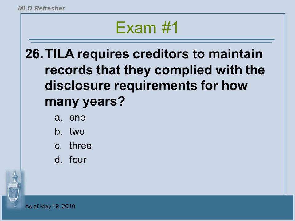 MLO Refresher Exam #1. 26. TILA requires creditors to maintain records that they complied with the disclosure requirements for how many years