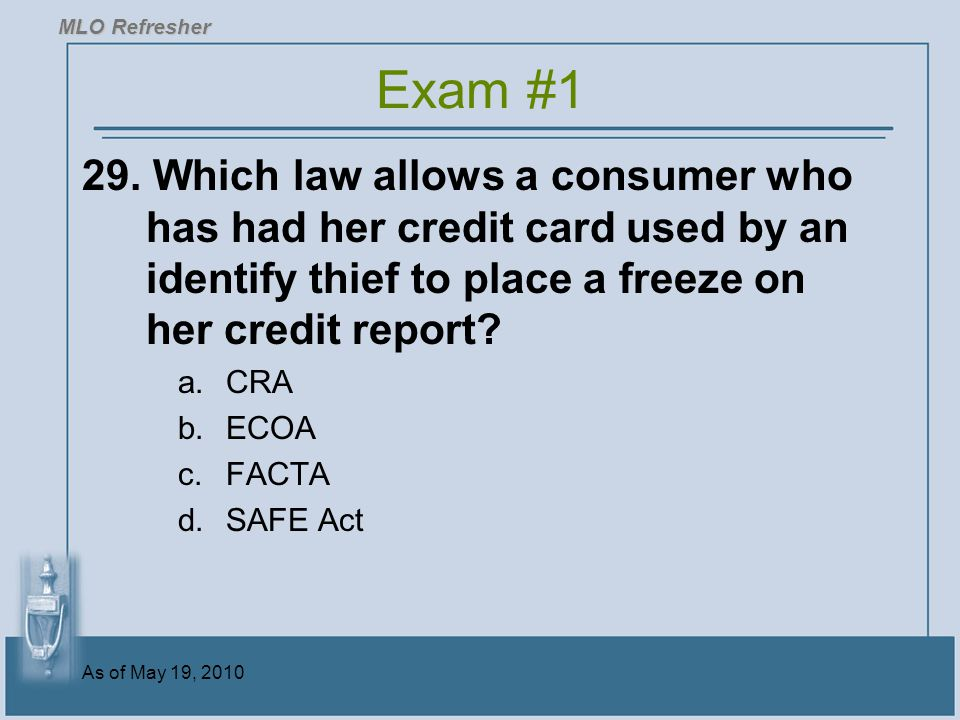 MLO Refresher Exam #1. 29. Which law allows a consumer who has had her credit card used by an identify thief to place a freeze on her credit report