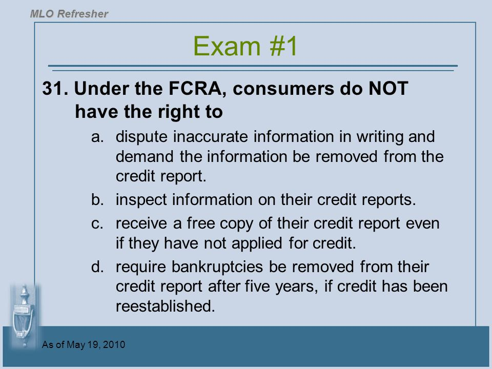 Exam #1 31. Under the FCRA, consumers do NOT have the right to