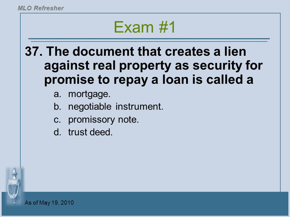 MLO Refresher Exam #1. 37. The document that creates a lien against real property as security for promise to repay a loan is called a.