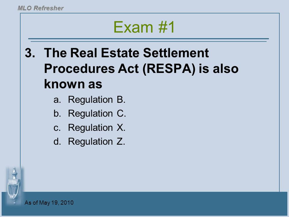 MLO Refresher Exam #1. 3. The Real Estate Settlement Procedures Act (RESPA) is also known as. Regulation B.