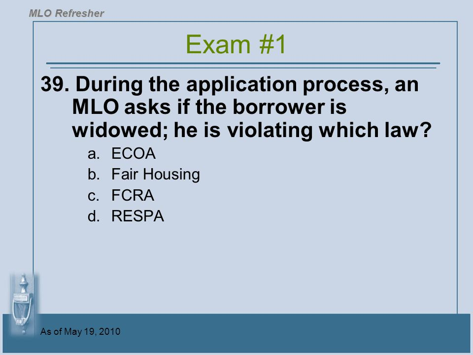 MLO Refresher Exam #1. 39. During the application process, an MLO asks if the borrower is widowed; he is violating which law