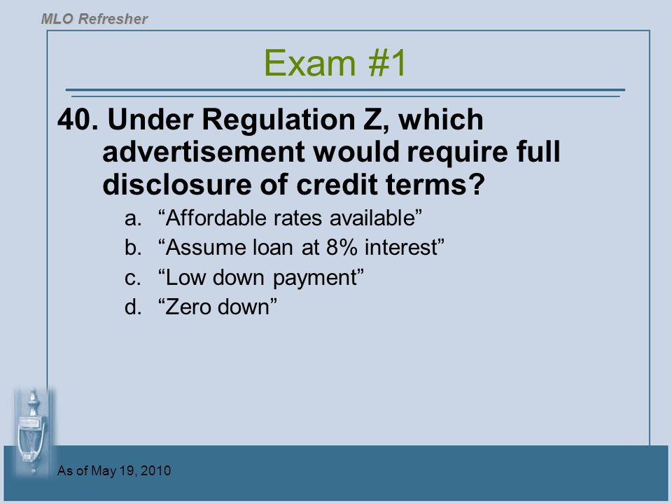MLO Refresher Exam #1. 40. Under Regulation Z, which advertisement would require full disclosure of credit terms