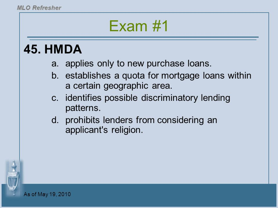 Exam #1 45. HMDA applies only to new purchase loans.