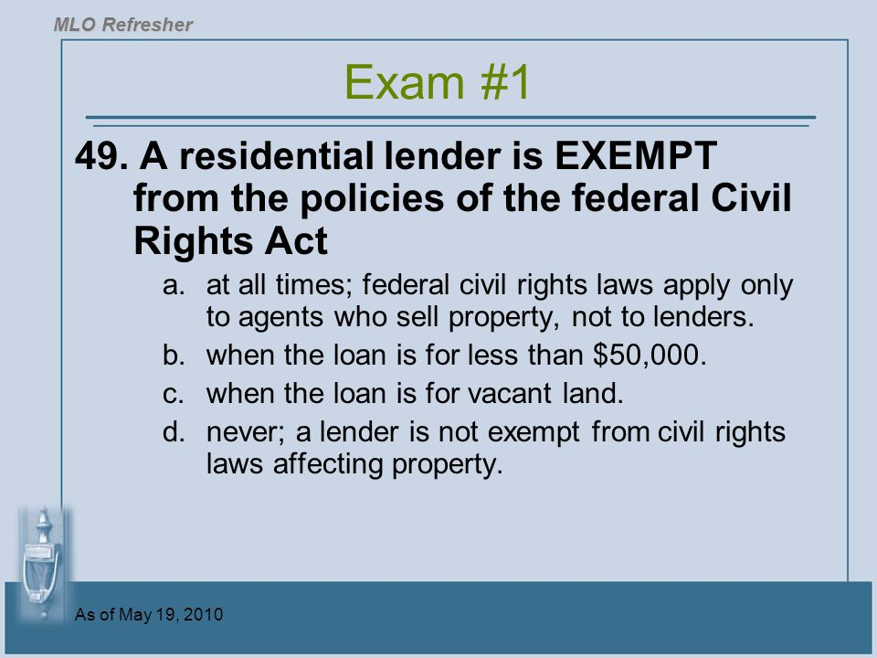 MLO Refresher Exam #1. 49. A residential lender is EXEMPT from the policies of the federal Civil Rights Act.