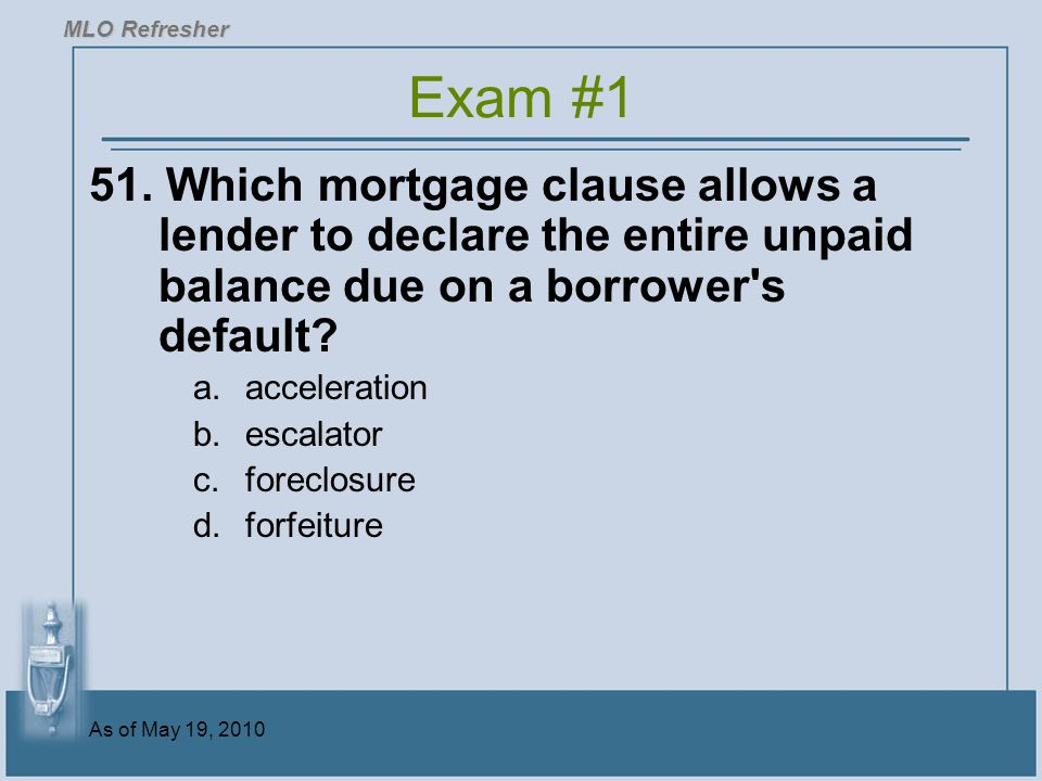 MLO Refresher Exam #1. 51. Which mortgage clause allows a lender to declare the entire unpaid balance due on a borrower s default