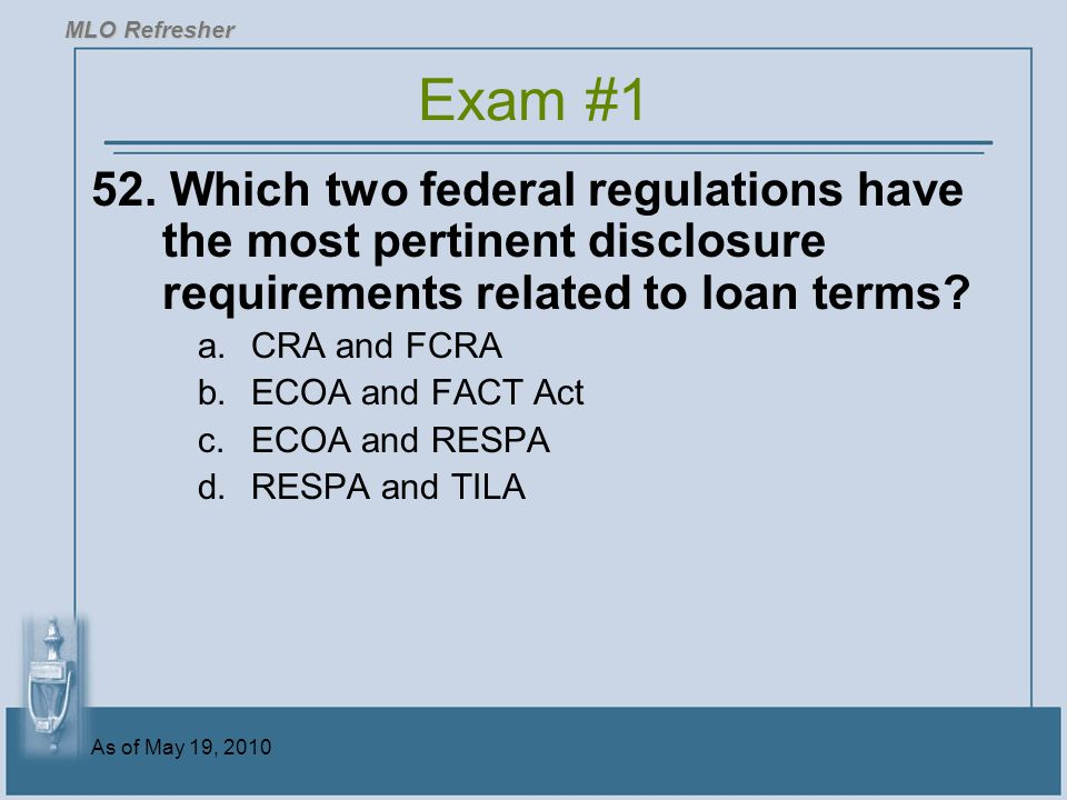 MLO Refresher Exam #1. 52. Which two federal regulations have the most pertinent disclosure requirements related to loan terms