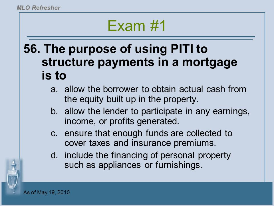 MLO Refresher Exam #1. 56. The purpose of using PITI to structure payments in a mortgage is to.