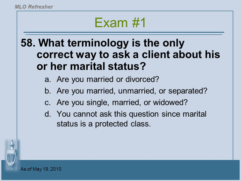 MLO Refresher Exam #1. 58. What terminology is the only correct way to ask a client about his or her marital status