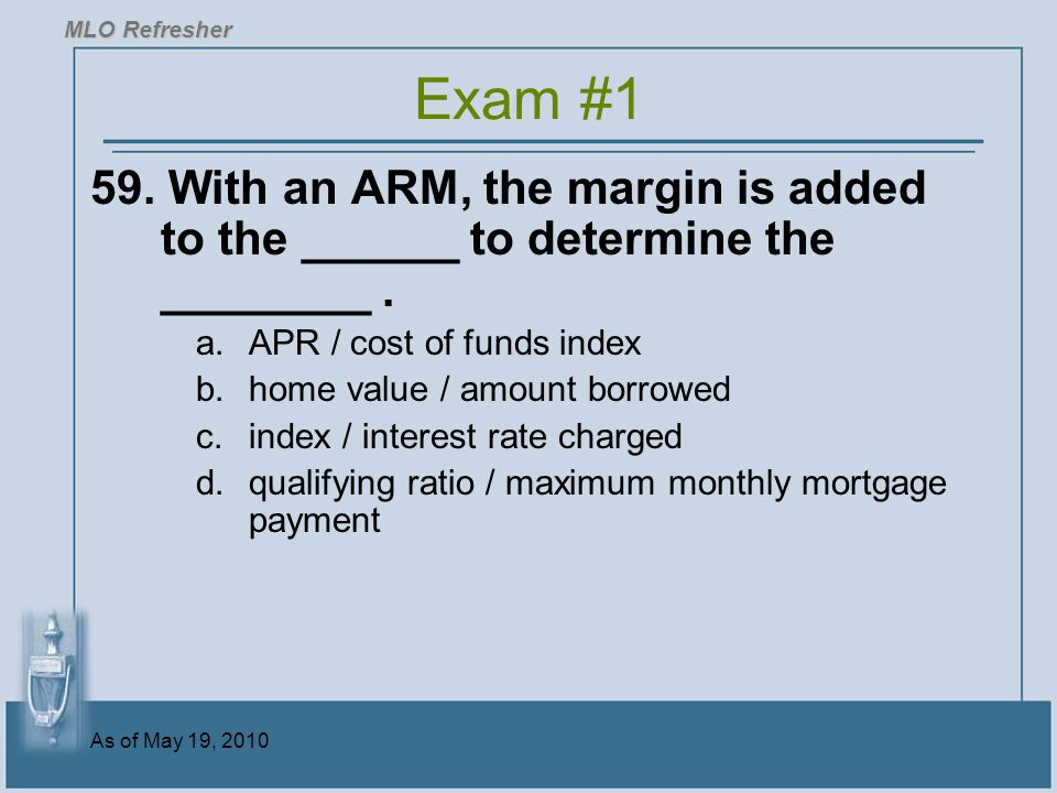 MLO Refresher Exam #1. 59. With an ARM, the margin is added to the ______ to determine the ________ .