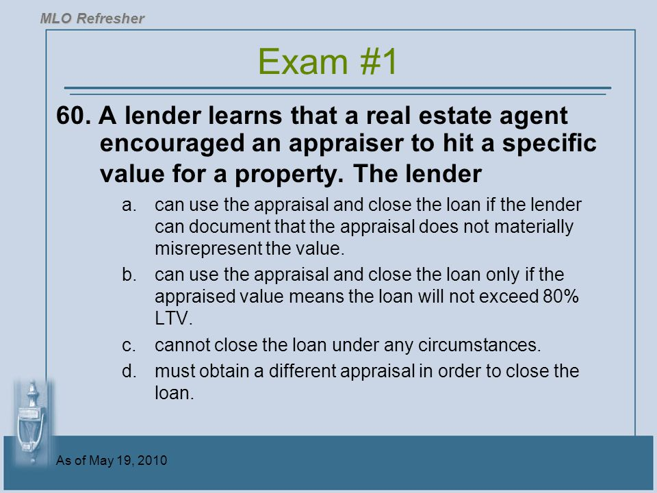 MLO Refresher Exam #1. 60. A lender learns that a real estate agent encouraged an appraiser to hit a specific value for a property. The lender.