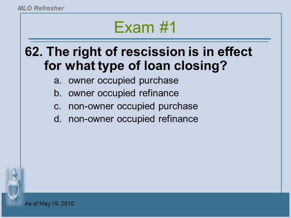 MLO Refresher Exam #1. 62. The right of rescission is in effect for what type of loan closing owner occupied purchase.