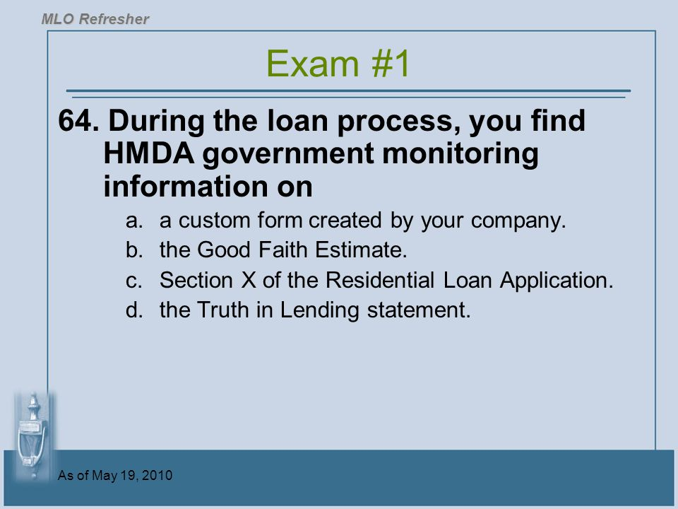 MLO Refresher Exam #1. 64. During the loan process, you find HMDA government monitoring information on.