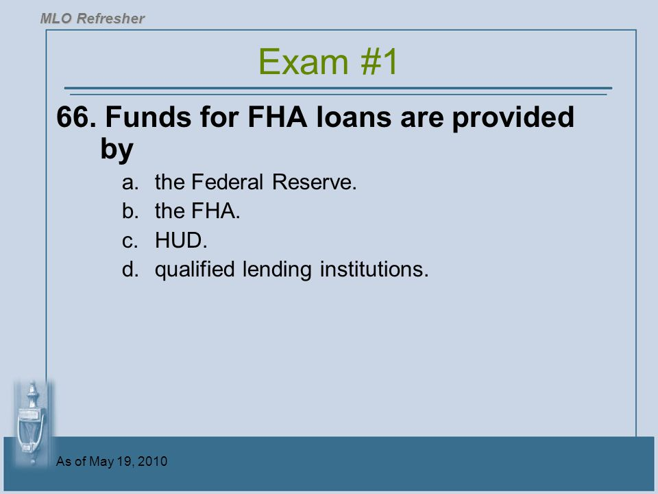 Exam #1 66. Funds for FHA loans are provided by the Federal Reserve.