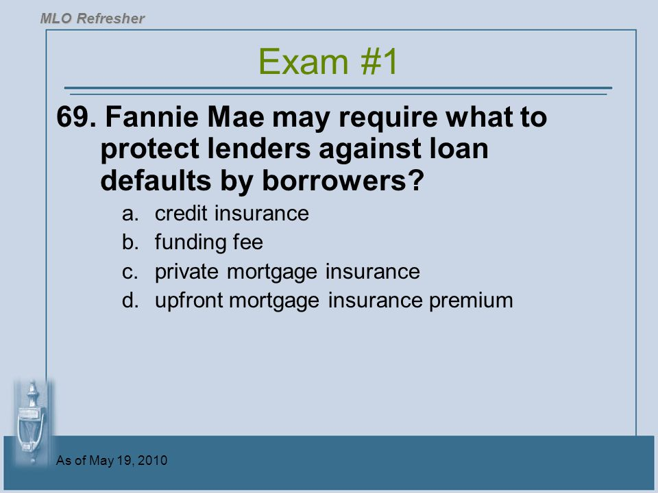 MLO Refresher Exam #1. 69. Fannie Mae may require what to protect lenders against loan defaults by borrowers