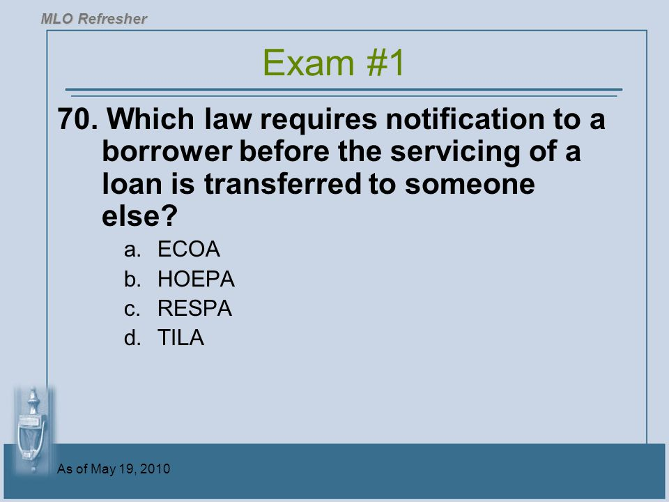 MLO Refresher Exam #1. 70. Which law requires notification to a borrower before the servicing of a loan is transferred to someone else