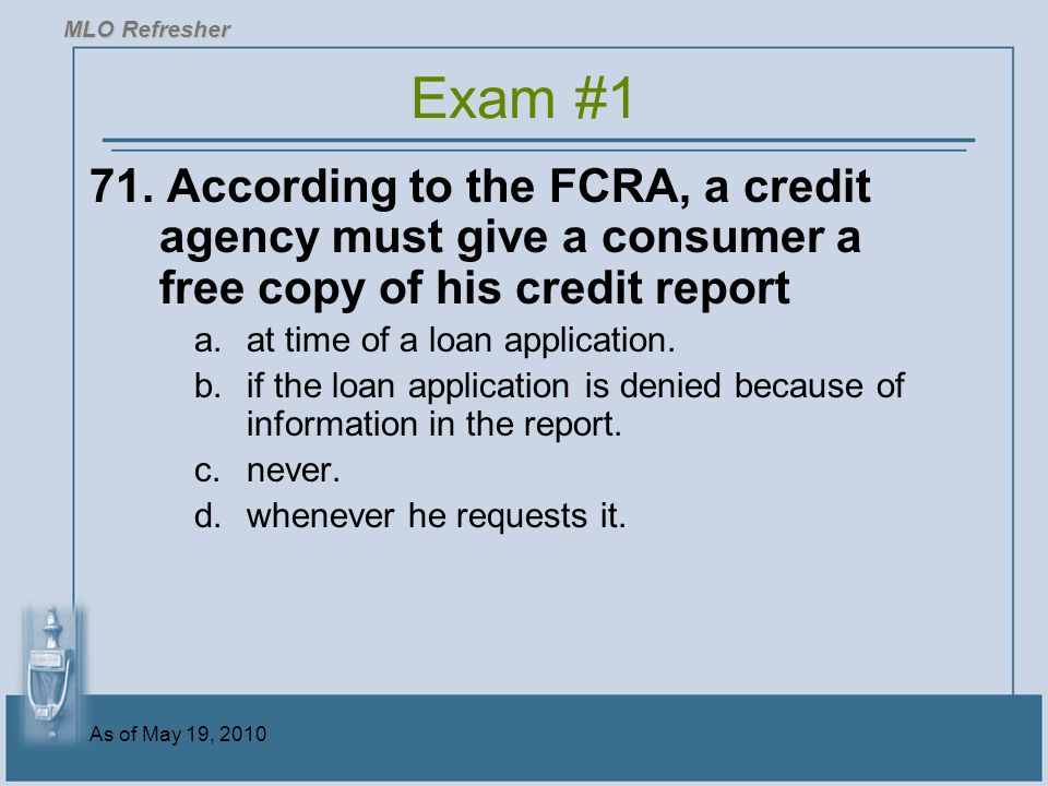 MLO Refresher Exam #1. 71. According to the FCRA, a credit agency must give a consumer a free copy of his credit report.