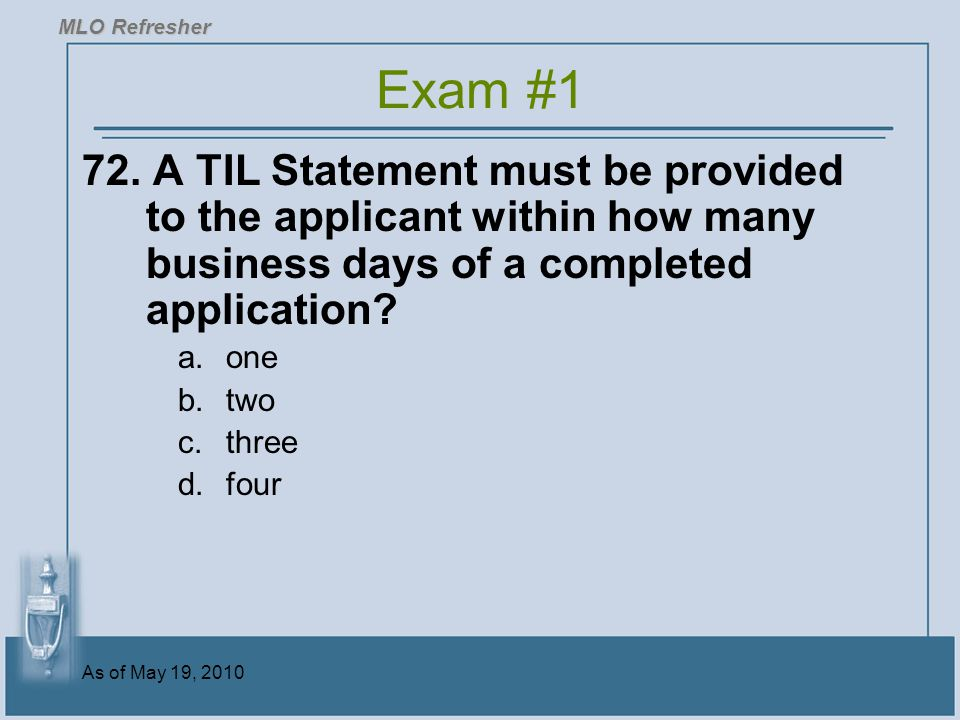 MLO Refresher Exam #1. 72. A TIL Statement must be provided to the applicant within how many business days of a completed application