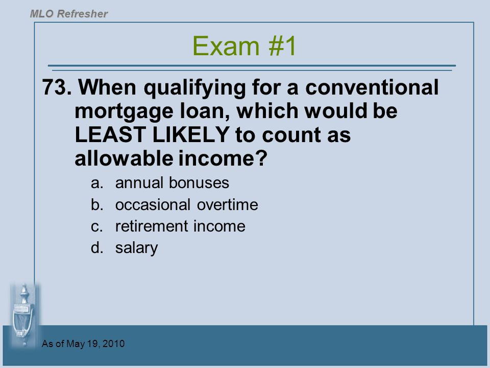 MLO Refresher Exam #1. 73. When qualifying for a conventional mortgage loan, which would be LEAST LIKELY to count as allowable income