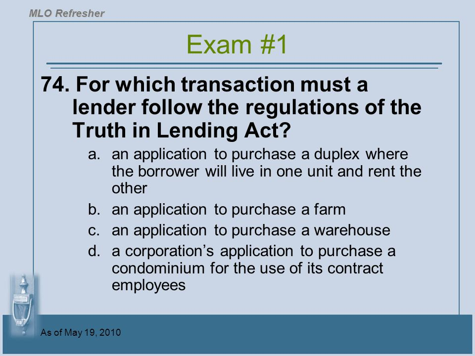 MLO Refresher Exam #1. 74. For which transaction must a lender follow the regulations of the Truth in Lending Act