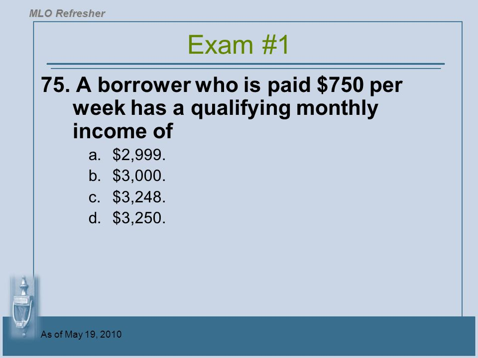 MLO Refresher Exam #1. 75. A borrower who is paid $750 per week has a qualifying monthly income of.