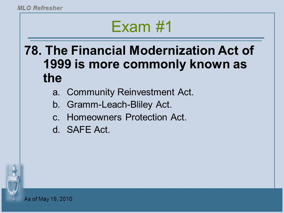MLO Refresher Exam #1. 78. The Financial Modernization Act of 1999 is more commonly known as the. Community Reinvestment Act.