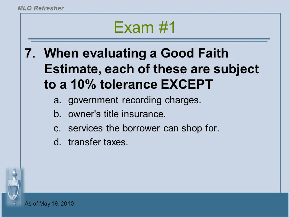 MLO Refresher Exam #1. 7. When evaluating a Good Faith Estimate, each of these are subject to a 10% tolerance EXCEPT.
