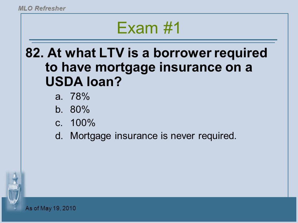 MLO Refresher Exam #1. 82. At what LTV is a borrower required to have mortgage insurance on a USDA loan