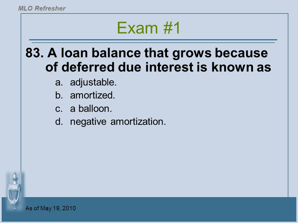 MLO Refresher Exam #1. 83. A loan balance that grows because of deferred due interest is known as.