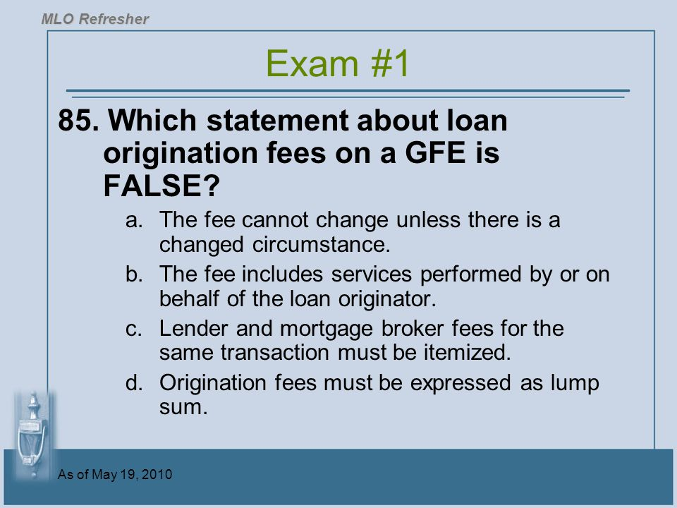 MLO Refresher Exam #1. 85. Which statement about loan origination fees on a GFE is FALSE
