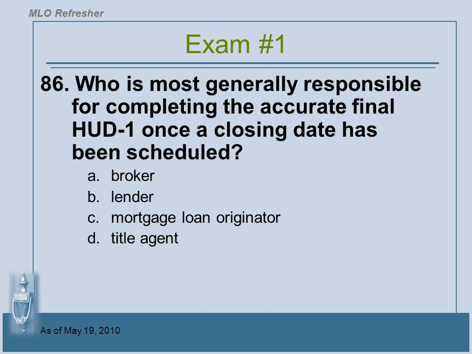MLO Refresher Exam #1. 86. Who is most generally responsible for completing the accurate final HUD-1 once a closing date has been scheduled