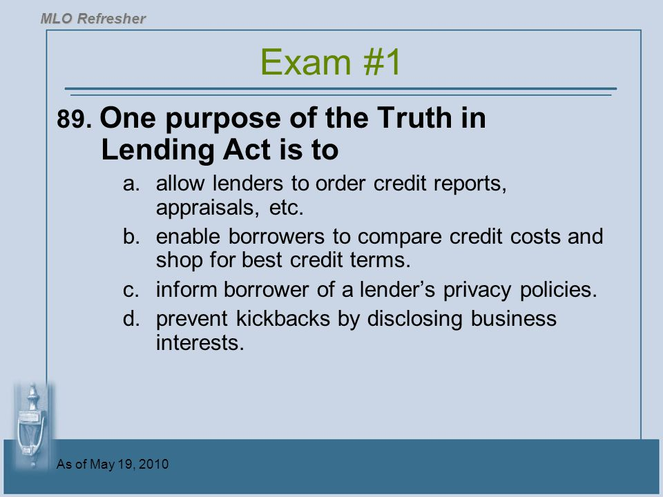 Exam #1 89. One purpose of the Truth in Lending Act is to