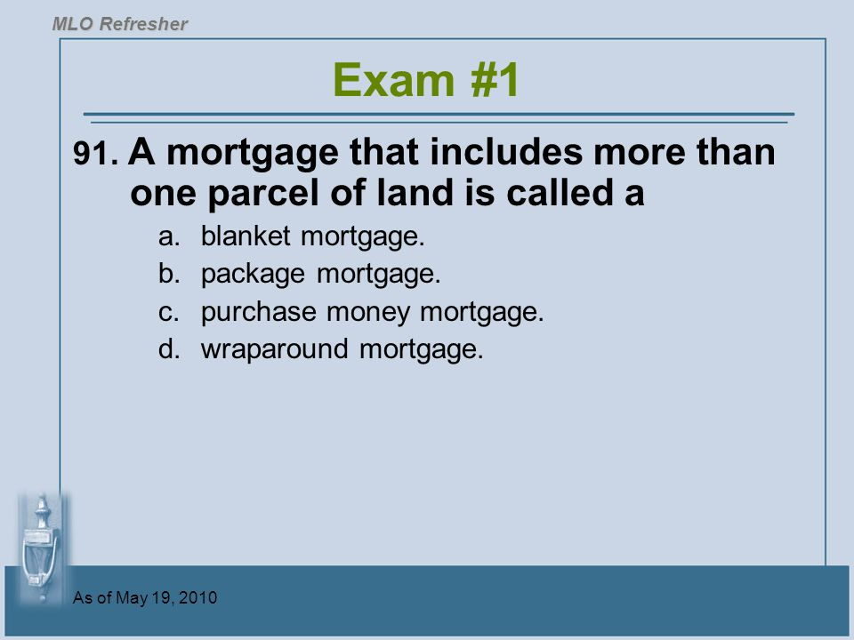 MLO Refresher Exam #1. 91. A mortgage that includes more than one parcel of land is called a. blanket mortgage.