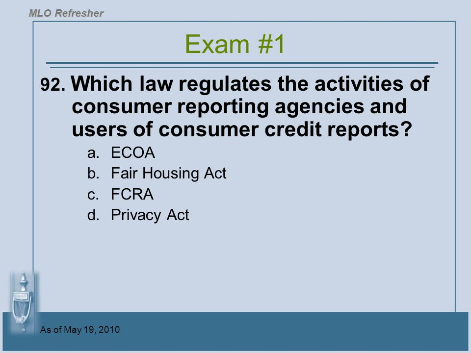 MLO Refresher Exam #1. 92. Which law regulates the activities of consumer reporting agencies and users of consumer credit reports