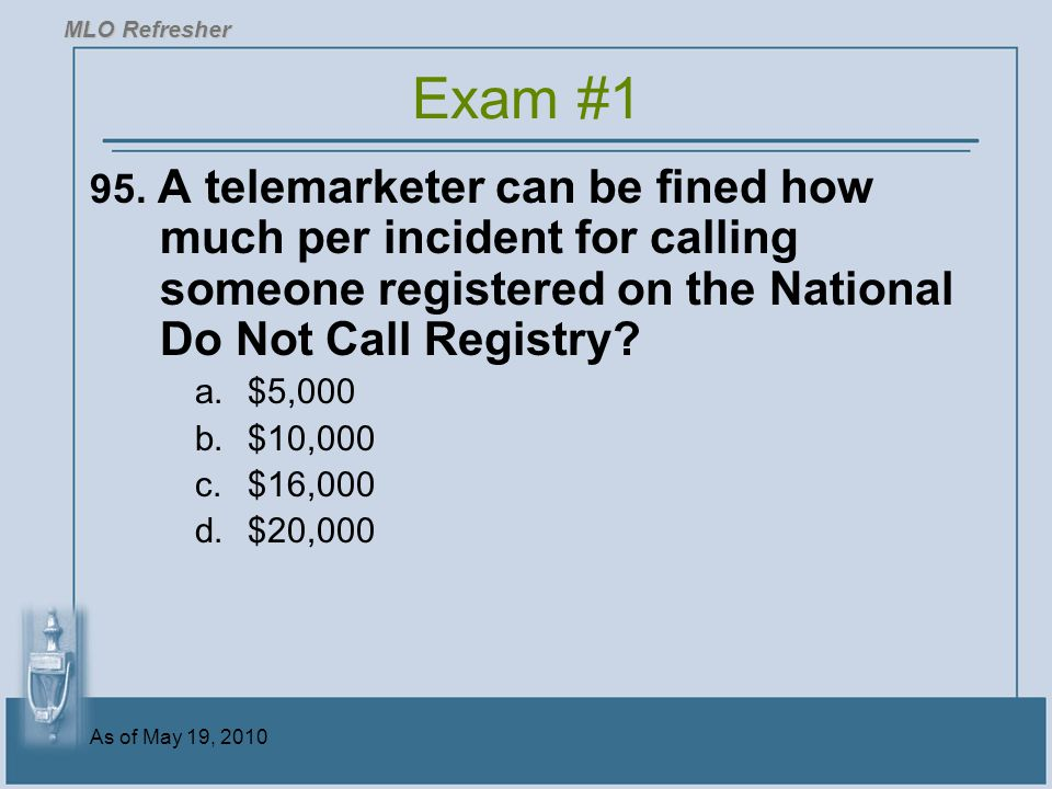 MLO Refresher Exam #1. 95. A telemarketer can be fined how much per incident for calling someone registered on the National Do Not Call Registry