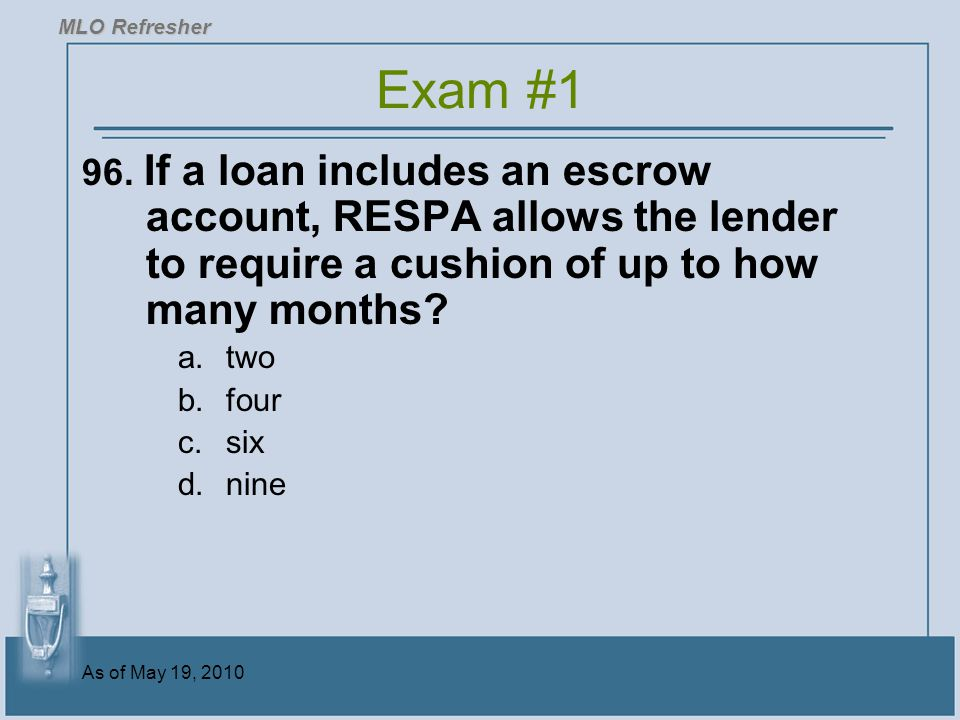 MLO Refresher Exam #1. 96. If a loan includes an escrow account, RESPA allows the lender to require a cushion of up to how many months