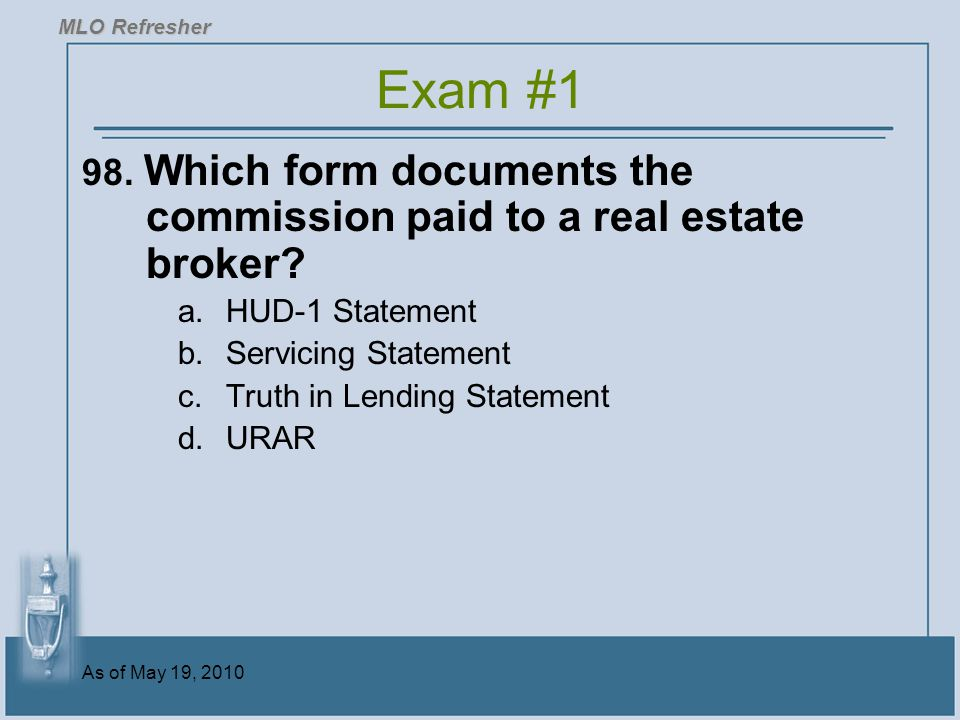 MLO Refresher Exam #1. 98. Which form documents the commission paid to a real estate broker HUD-1 Statement.