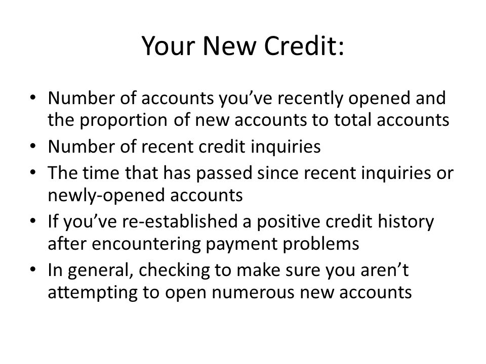 Your New Credit: Number of accounts you've recently opened and the proportion of new accounts to total accounts.