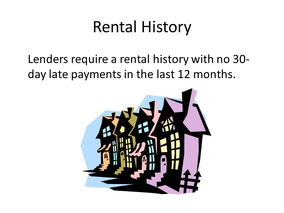 Rental History Lenders require a rental history with no 30-day late payments in the last 12 months.