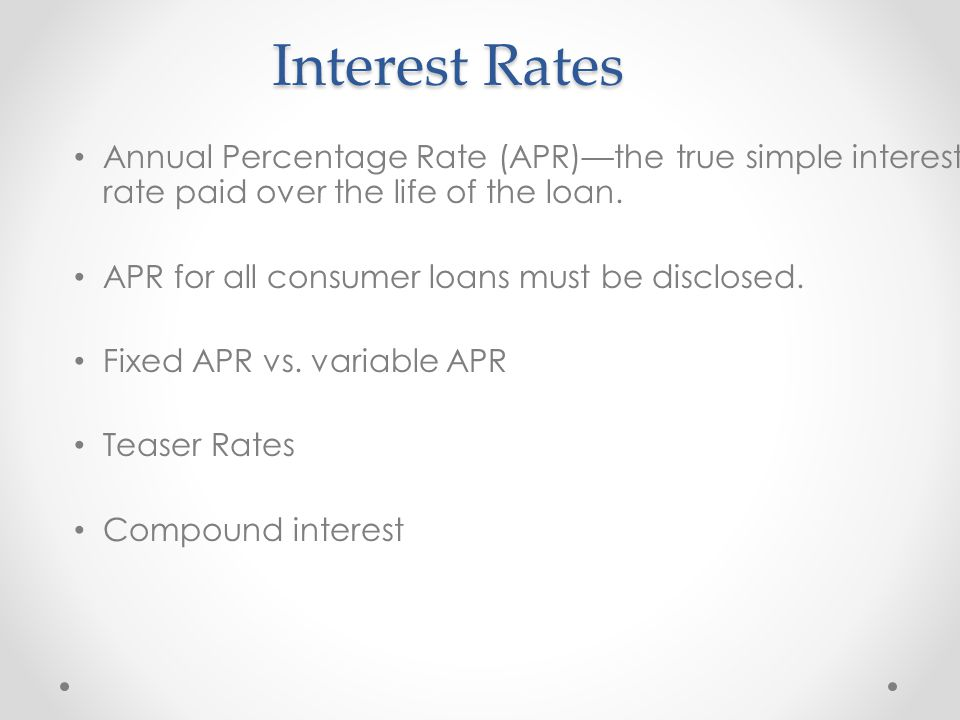 Interest Rates Annual Percentage Rate (APR)—the true simple interest rate paid over the life of the loan.