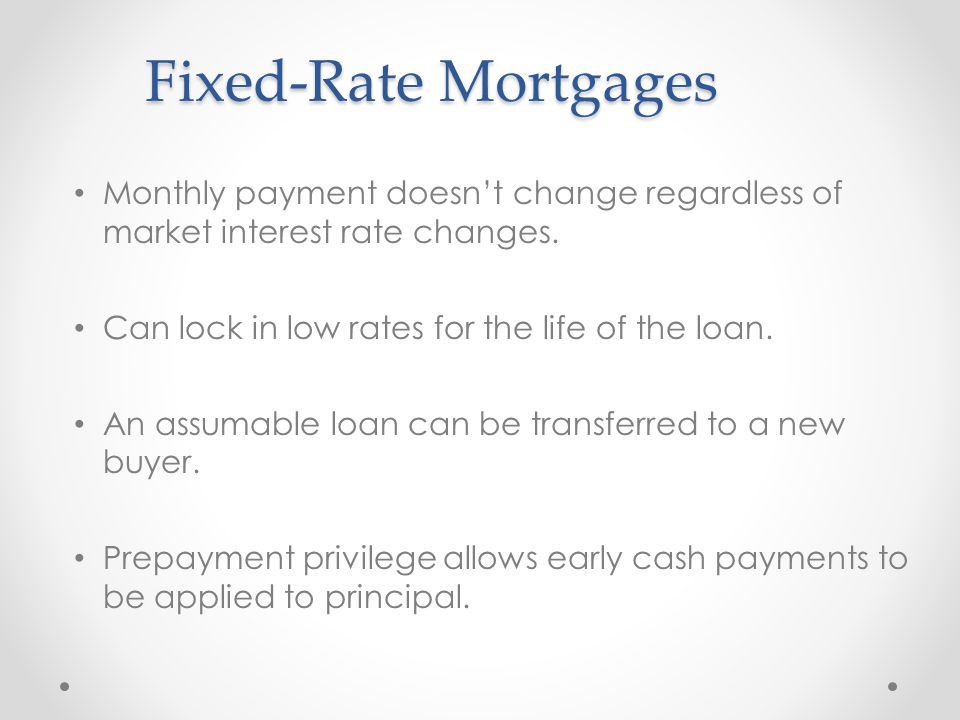 Fixed-Rate Mortgages Monthly payment doesn't change regardless of market interest rate changes. Can lock in low rates for the life of the loan.