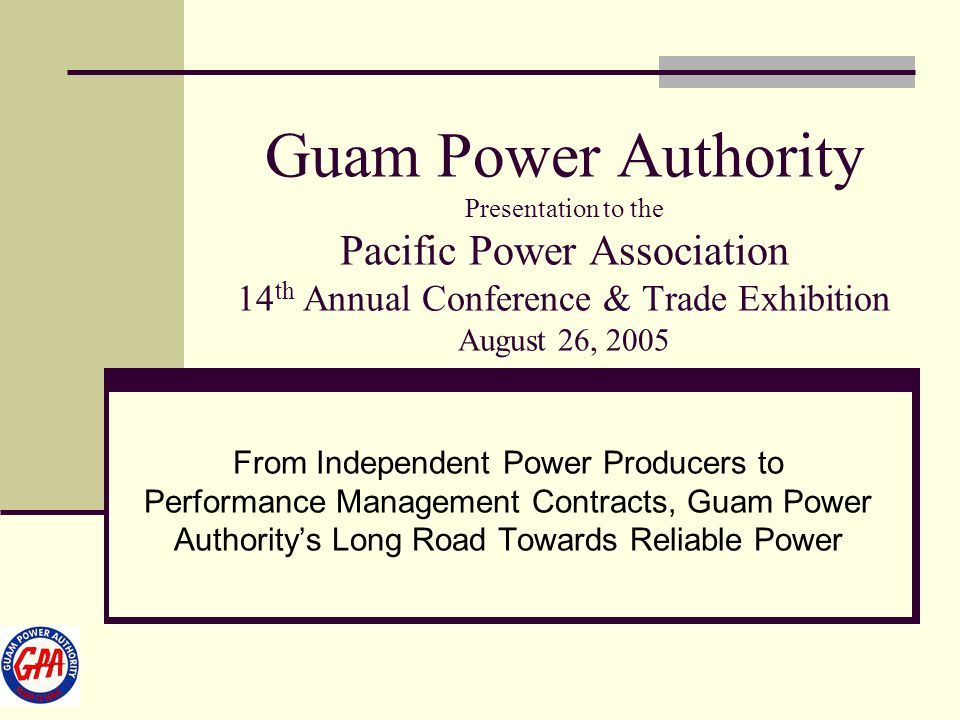 Guam Power Authority Presentation to the Pacific Power Association 14th Annual Conference & Trade Exhibition August 26, 2005